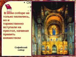 В этом соборе не только молились, но и торжественно вступали на престол, нач