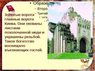 Золотые ворота главные ворота Киева. Они окованы листами позолоченной меди и