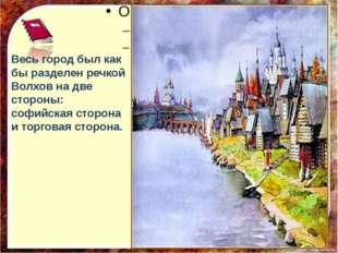 Весь город был как бы разделен речкой Волхов на две стороны: софийская сторо