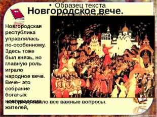 Новгородское вече. Новгородская республика управлялась по-особенному. Здесь