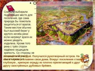 Сначала выбирали подходящее место для поселения, где сама природа бы помогал