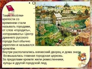 Такие посёлки- крепости со временем стали называть городами, от слов «городи