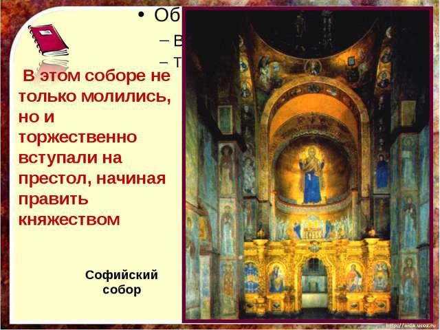 В этом соборе не только молились, но и торжественно вступали на престол, нач...