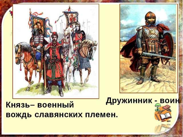 Дружинник - воин Князь– военный вождь славянских племен.