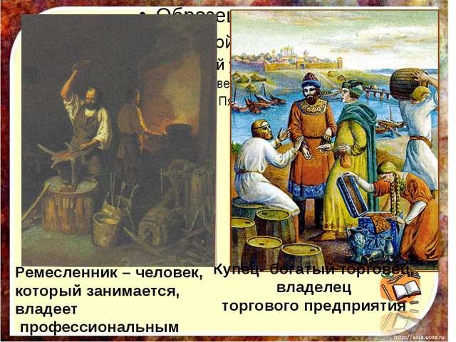 Купец- богатый торговец, владелец торгового предприятия Ремесленник – челове...