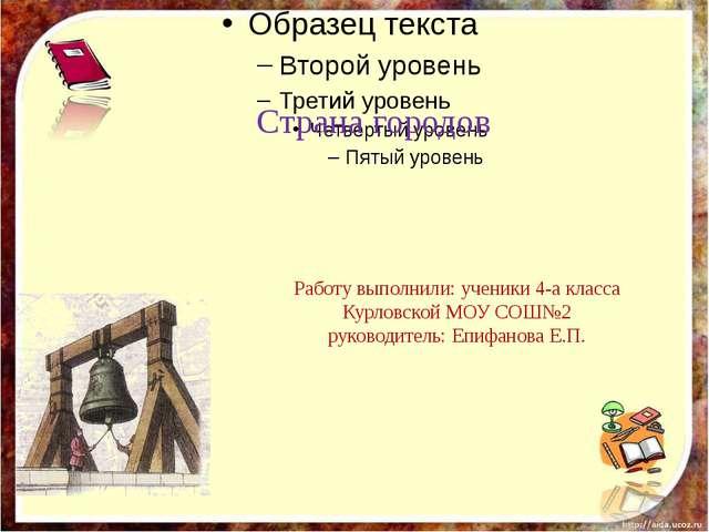 Страна городов Работу выполнили: ученики 4-а класса Курловской МОУ СОШ№2 рук...