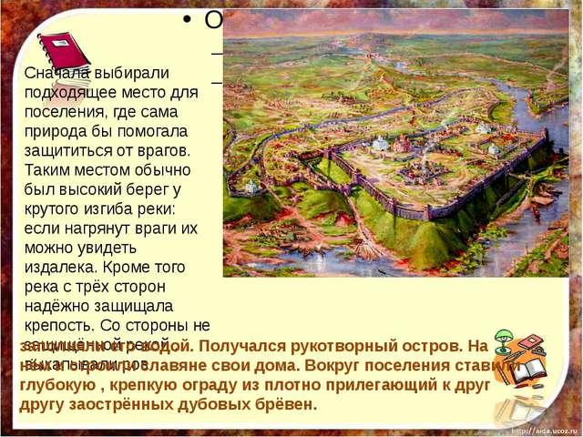 Сначала выбирали подходящее место для поселения, где сама природа бы помогал...