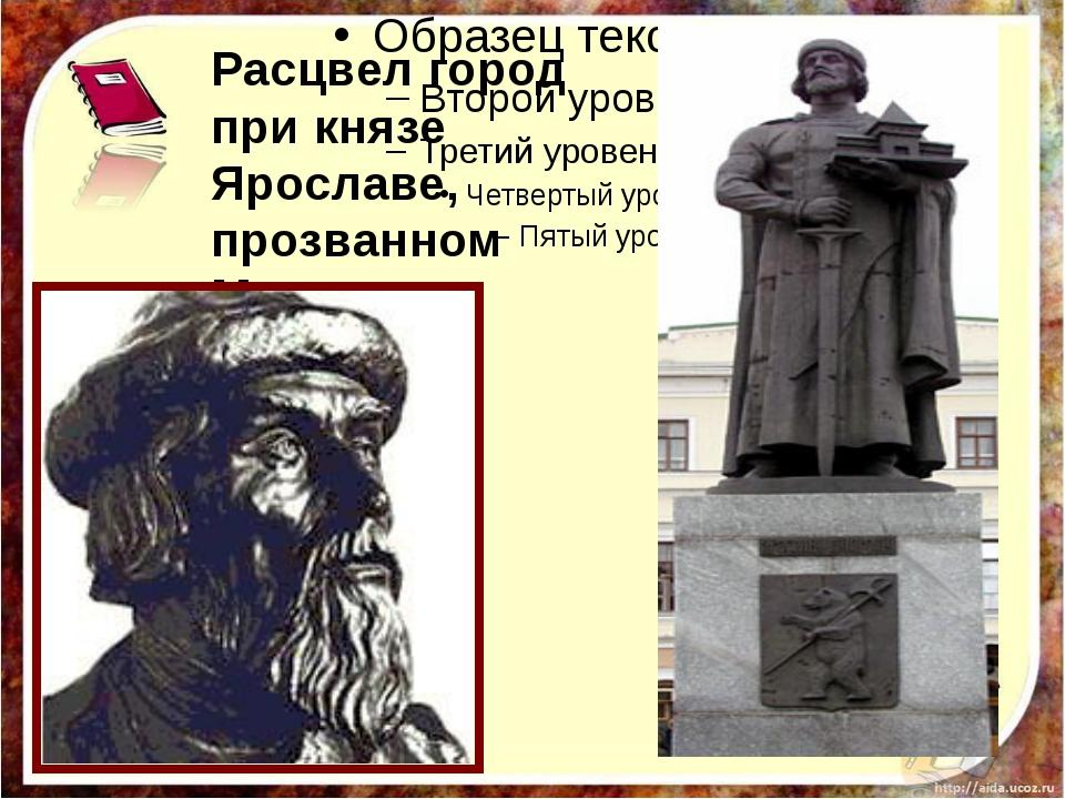Расцвел город при князе Ярославе, прозванном Мудрым.