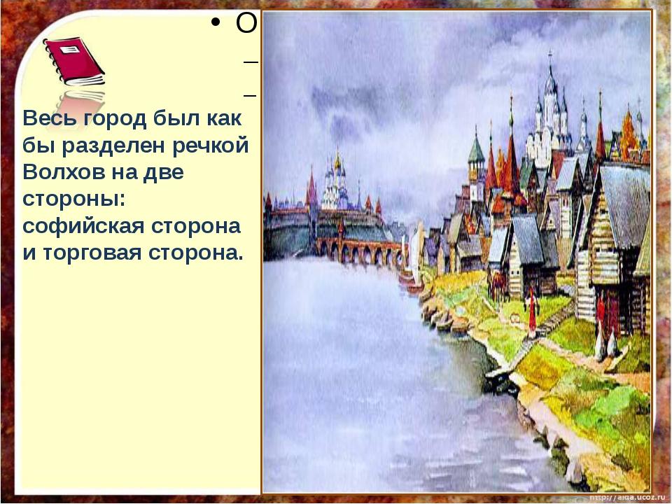 Весь город был как бы разделен речкой Волхов на две стороны: софийская сторо...