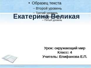 Екатерина Великая Урок: окружающий мир Класс: 4 Учитель: Епифанова Е.П.