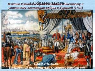 Взятие Измаила способствовало быстрому и успешному окончанию войны с Турцией