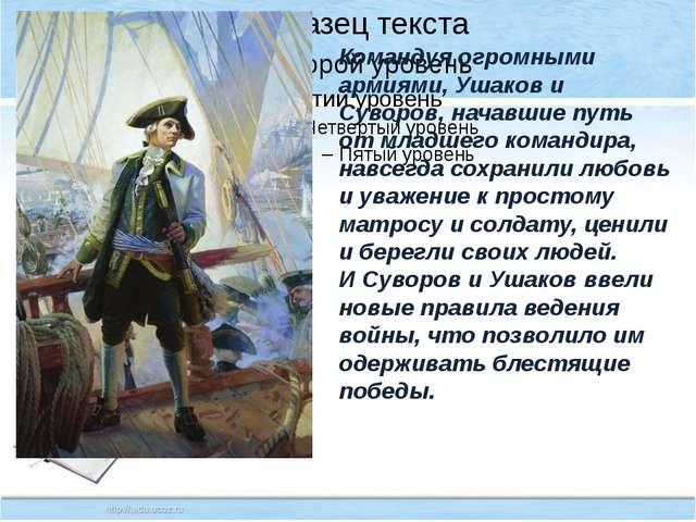 Командуя огромными армиями, Ушаков и Суворов, начавшие путь от младшего кома...