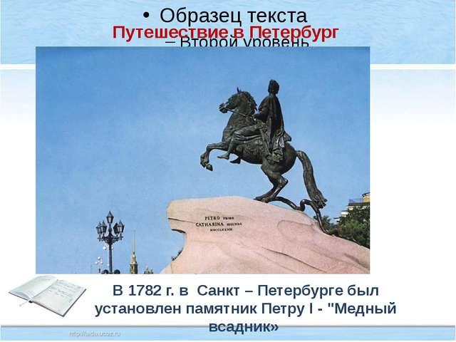 Путешествие в Петербург В 1782 г. в Санкт – Петербурге был установлен памятн...