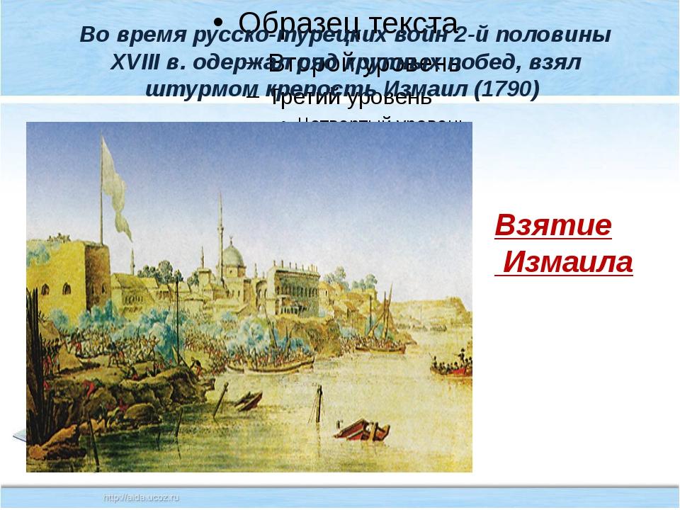 Во время русско-турецких войн 2-й половины XVIII в. одержал ряд крупных побе...