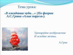 Тема урока: «В ожидании чуда…» (По феерии А.С.Грина «Алые паруса»).