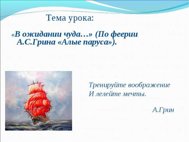 Тема урока: «В ожидании чуда…» (По феерии А.С.Грина «Алые паруса»)....