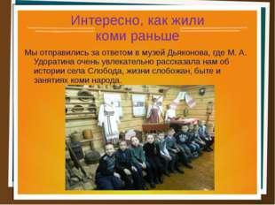 Интересно, как жили коми раньше Мы отправились за ответом в музей Дьяконова,