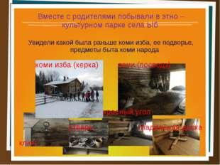 Вместе с родителями побывали в этно – культурном парке села Ыб Увидели какой