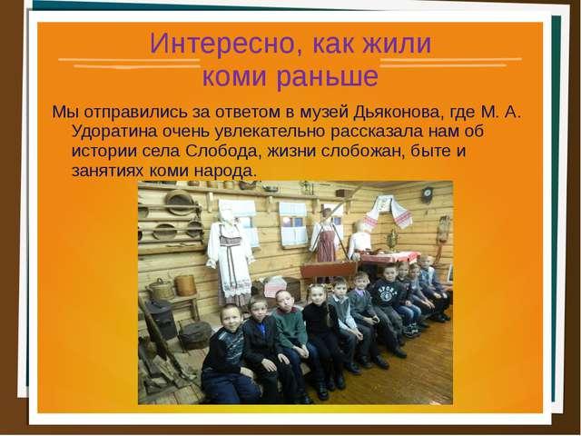 Интересно, как жили коми раньше Мы отправились за ответом в музей Дьяконова,...