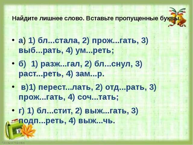 Найдите лишнее слово. Вставьте пропущенные буквы. а) 1) бл...стала, 2) прож.....