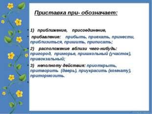 Приставка при- обозначает: 1) приближение, присоединение, прибавление