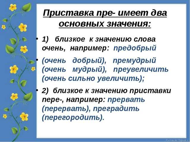 Приставка пре- имеет два основных значения: 1) близкое к значению слова о...