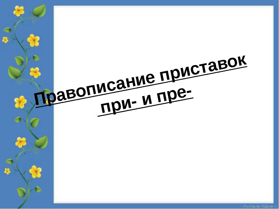 Правописание приставок при- и пре-