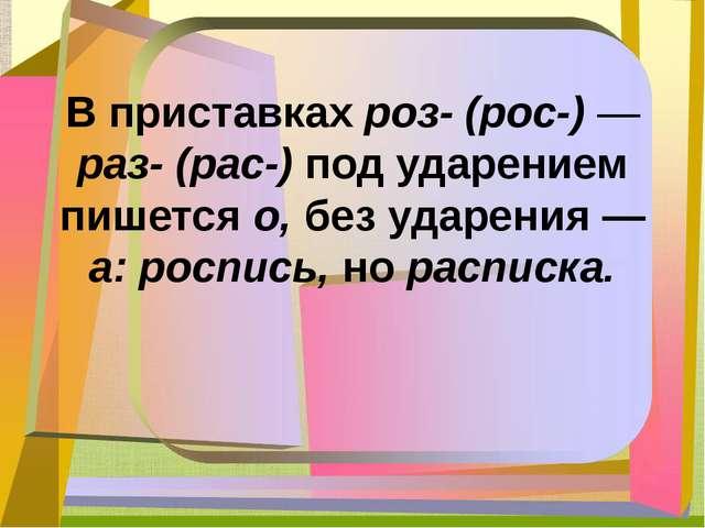В приставках роз- (рос-) — раз- (рас-) под ударением пишется о, без ударения...