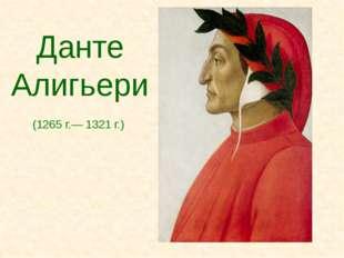 Данте Алигьери (1265 г.— 1321 г.)