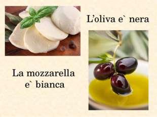 La mozzarella e` bianca L'oliva e` nera