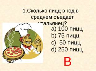 Сколько пицц в год в среднем съедает итальянец? а) 100 пицц b) 75 пицц c) 50