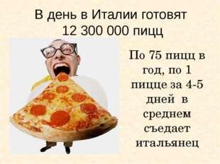 В день в Италии готовят 12 300 000 пицц По 75 пицц в год, по 1 пицце за 4-5 д