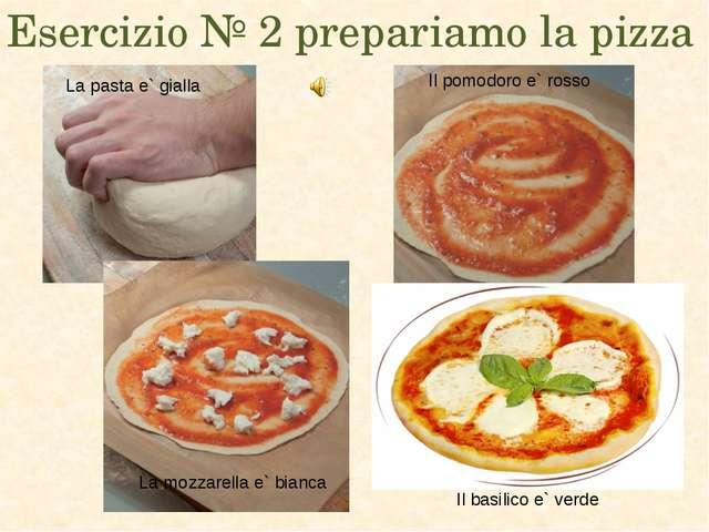 Esercizio № 2 prepariamo la pizza La pasta e` gialla Il pomodoro e` rosso La...