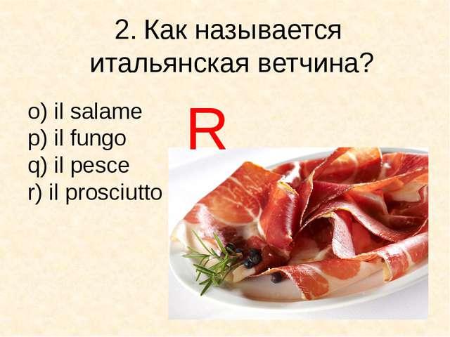 2. Как называется итальянская ветчина? o) il salame p) il fungo q) il pesce r...
