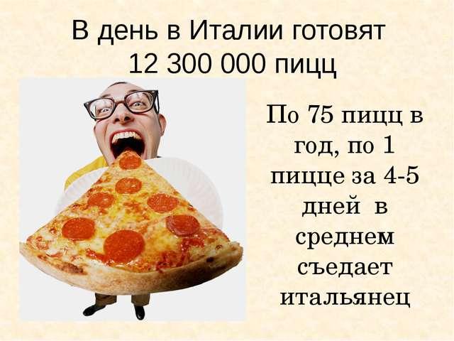В день в Италии готовят 12 300 000 пицц По 75 пицц в год, по 1 пицце за 4-5 д...