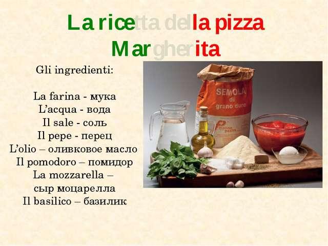 La ricetta della pizza Margherita Gli ingredienti: La farina - мука L'acqua -...