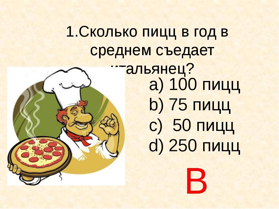 Сколько пицц в год в среднем съедает итальянец? а) 100 пицц b) 75 пицц c) 50...