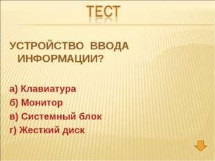 УСТРОЙСТВО ВВОДА ИНФОРМАЦИИ? а) Клавиатура б) Монитор в) Системный блок г) Же