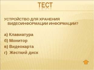 УСТРОЙСТВО ДЛЯ ХРАНЕНИЯ ВИДЕОИНФОРМАЦИИ ИНФОРМАЦИИ? а) Клавиатура б) Монитор