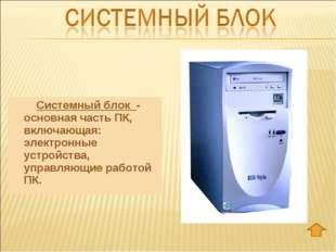 Системный блок - основная часть ПК, включающая: электронные устройства, упр