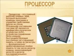 Процессор – это главный рабочий элемент ЭВМ, который выполняет команды прог