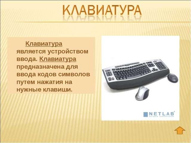 Клавиатура является устройством ввода. Клавиатура предназначена для ввода к...