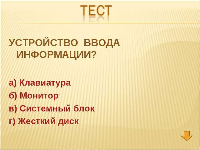 УСТРОЙСТВО ВВОДА ИНФОРМАЦИИ? а) Клавиатура б) Монитор в) Системный блок г) Же...