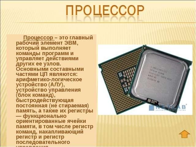 Процессор – это главный рабочий элемент ЭВМ, который выполняет команды прог...