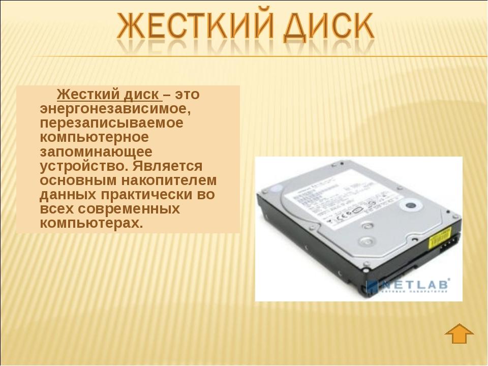 Жесткий диск – это энергонезависимое, перезаписываемое компьютерное запомина...