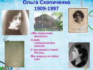Ольга Скопиченко 1909-1997 «Мы терпеливо выносили Судьбу скитальческих невзго