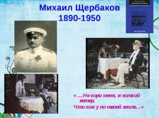 Михаил Щербаков 1890-1950 « …Не кори меня, жесткий ветер, Что хожу по твоей з