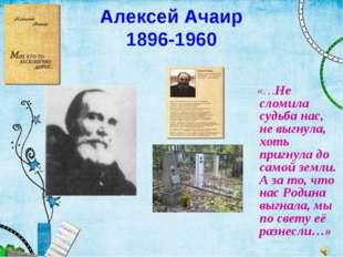 Алексей Ачаир 1896-1960 «…Не сломила судьба нас, не выгнула, хоть пригнула до