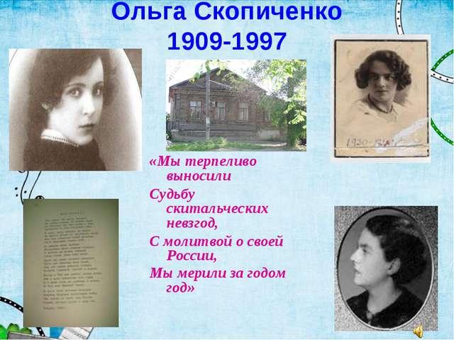 Ольга Скопиченко 1909-1997 «Мы терпеливо выносили Судьбу скитальческих невзго...