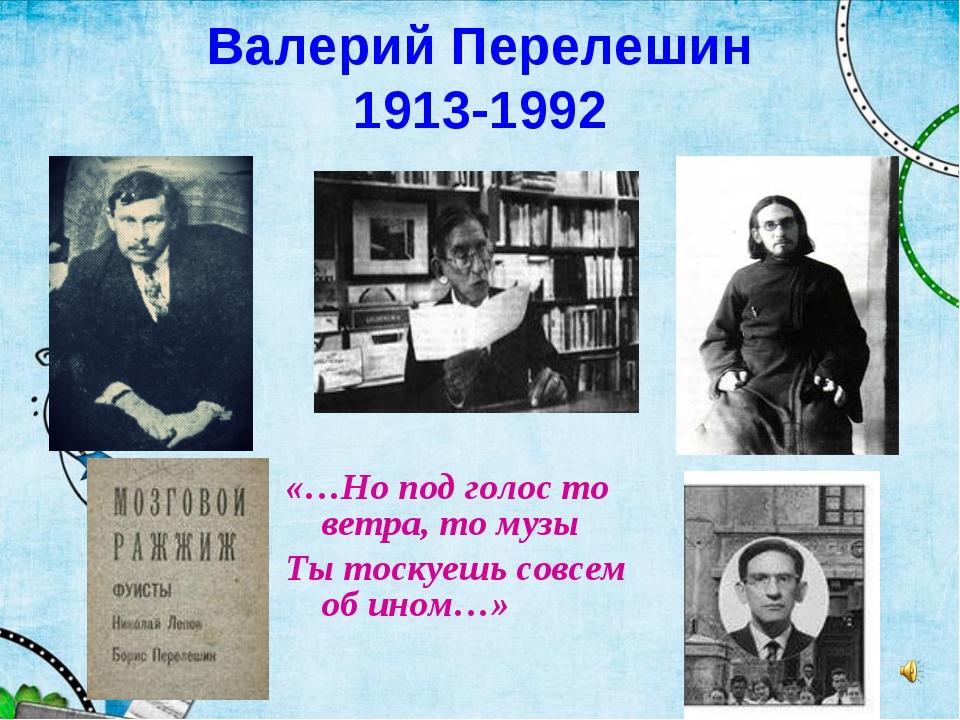 Валерий Перелешин 1913-1992 «…Но под голос то ветра, то музы Ты тоскуешь совс...